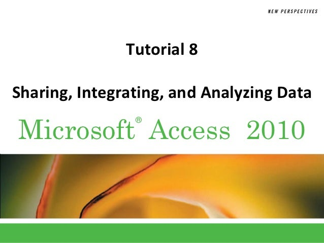 Tutorial 8Sharing, Integrating, and Analyzing DataMicrosoft Access 2010                ®