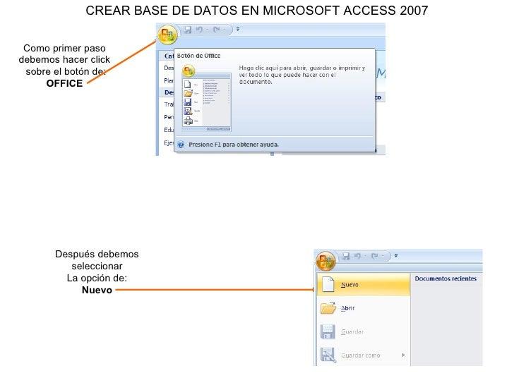 CREAR BASE DE DATOS EN MICROSOFT ACCESS 2007 Como primer paso debemos hacer click sobre el botón de: OFFICE Después debemo...