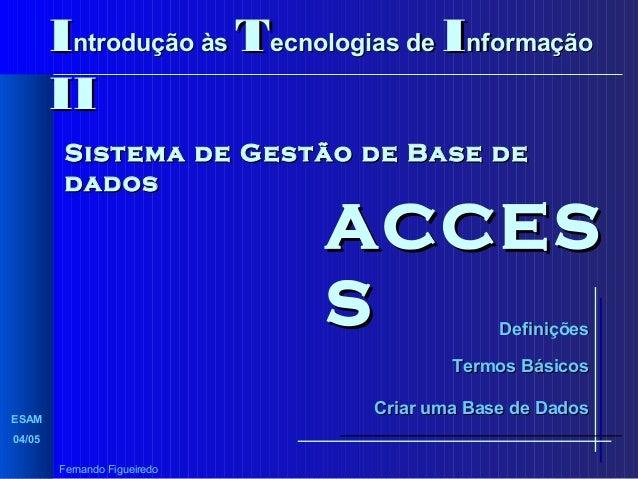 Introdução às Tecnologias de Informação II Sistema de Gestão de Base de dados  ACCES S Definições  Termos Básicos Criar um...