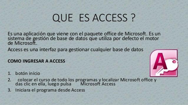QUE ES ACCESS ? Es una aplicación que viene con el paquete office de Microsoft. Es un sistema de gestión de base de datos ...