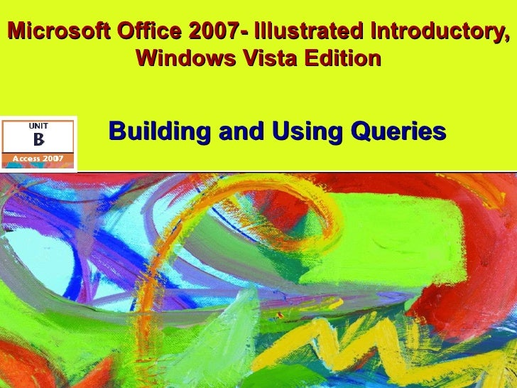 Microsoft Office 2007- Illustrated Introductory, Windows Vista Edition Building and Using Queries