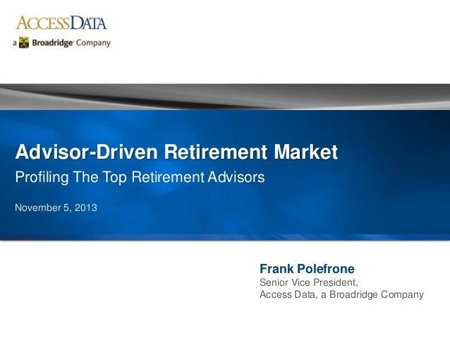 Frank Polefrone Senior Vice President, Access Data, a Broadridge Company Advisor-Driven Retirement Market Profiling The To...