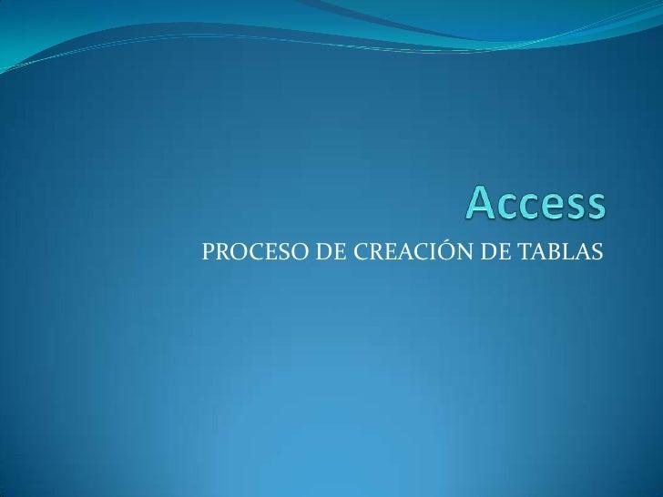 Access<br />PROCESO DE CREACIÓN DE TABLAS<br />