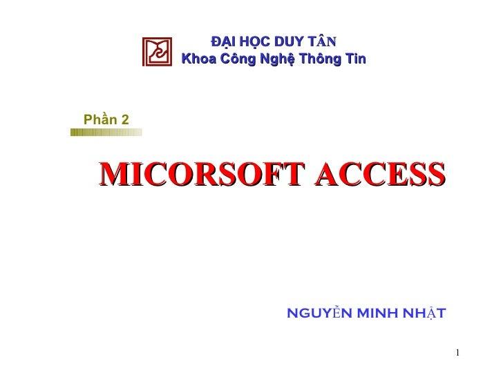 ĐẠI HỌC DUY T ÂN Khoa Công Nghệ Thông Tin Phần 2 MICORSOFT ACCESS NGUYỄN MINH NHẬT