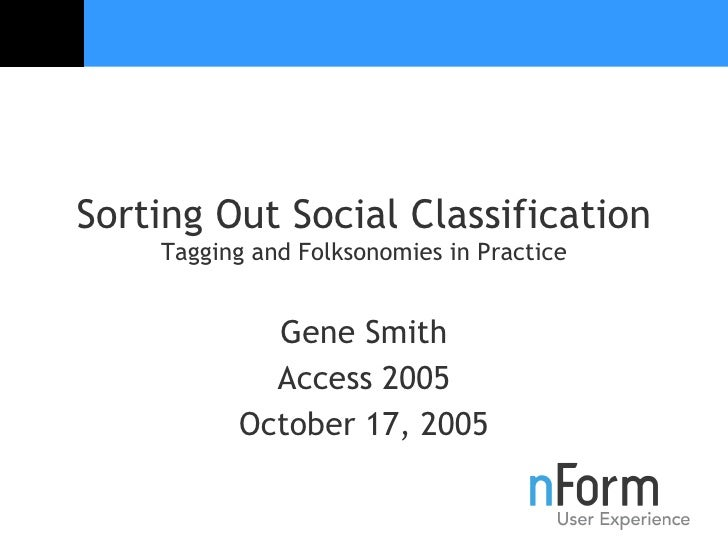 Sorting Out Social Classification Tagging and Folksonomies in Practice Gene Smith Access 2005 October 17, 2005