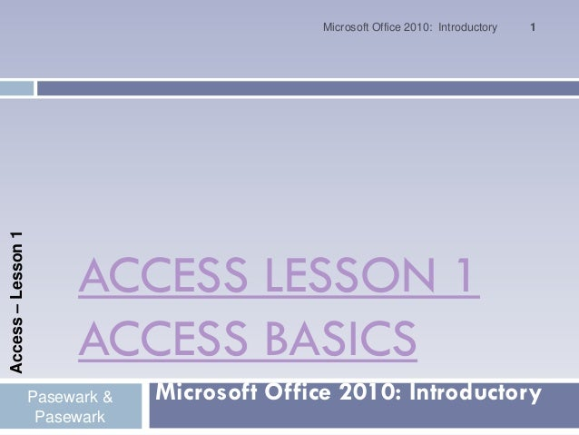 Microsoft Office 2010: Introductory   1Access – Lesson 1                         ACCESS LESSON 1                         A...