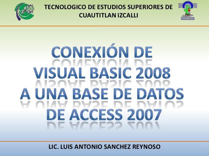 TECNOLOGICO DE ESTUDIOS SUPERIORES DE CUAUTITLAN IZCALLI<br />CONEXIÓN DE <br />VISUAL BASIC 2008 <br />A UNA BASE DE DATO...