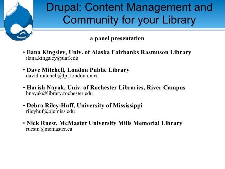 Drupal: Content Management and Community for your Library <ul><li>a panel presentation </li></ul><ul><li>Ilana Kingsley, U...