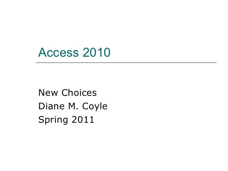 Access 2010 New Choices Diane M. Coyle Spring 2011