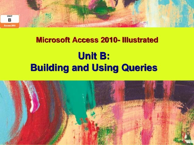 Microsoft Access 2010- Illustrated          Unit B:Building and Using Queries