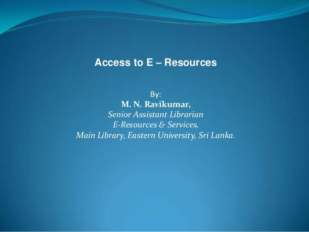 Access to E – Resources By: M. N. Ravikumar, Senior Assistant Librarian E-Resources & Services, Main Library, Eastern Univ...