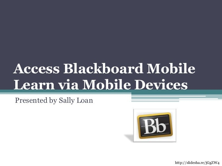 Access Blackboard Mobile Learn via Mobile Devices<br />Presented by Sally Loan<br />http://slidesha.re/jGgZW4<br />