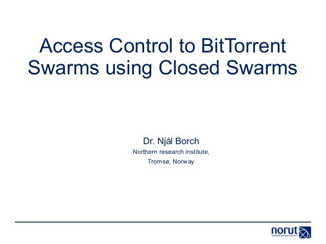 Access Control to BitTorrent Swarms using Closed Swarms Dr. Njål Borch Northern research institute, Tromsø, Norway