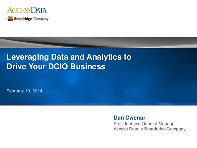 Dan Cwenar President and General Manager Access Data, a Broadridge Company Leveraging Data and Analytics to Drive Your DCI...