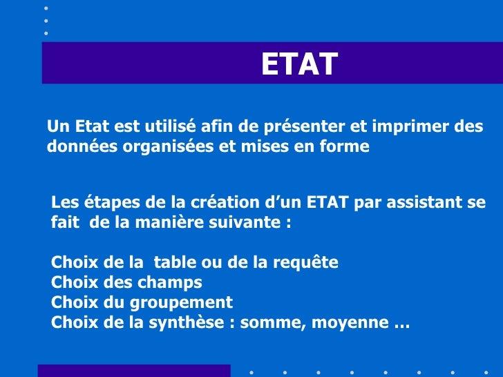 ETAT Un Etat est utilisé afin de présenter et imprimer des données organisées et mises en forme Les étapes de la création ...