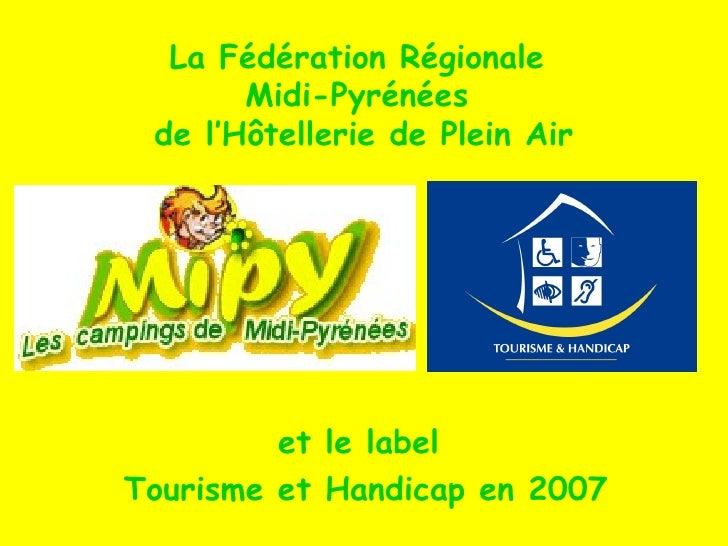 <ul><li>et le label  </li></ul><ul><li>Tourisme et Handicap en 2007 </li></ul>La Fédération Régionale  Midi-Pyrénées  de l...