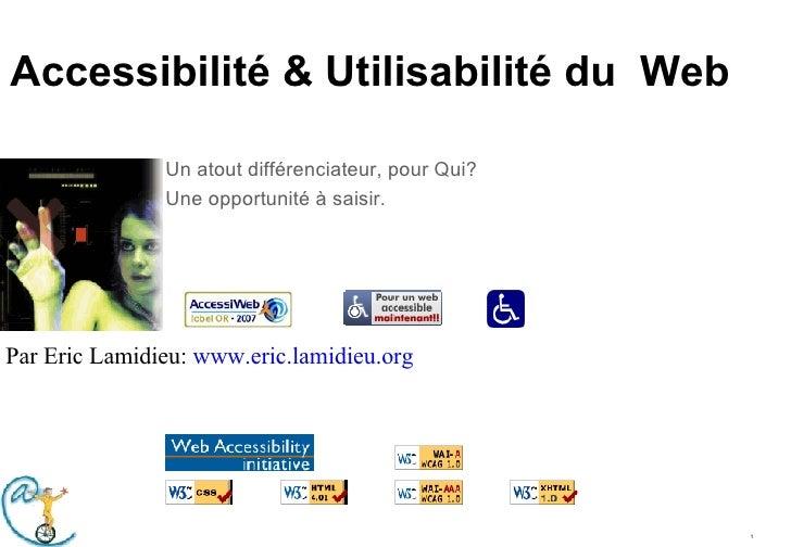 Accessibilité & Utilisabilité du  Web Un atout différenciateur, pour Qui? Une opportunité à saisir. Par Eric Lamidieu:  ww...