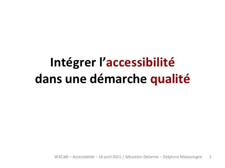 Intégrer l'accessibilitédans une démarche qualité   W3Café – Accessibilité – 16 avril 2011 / Sébastien Delorme – Delphine ...