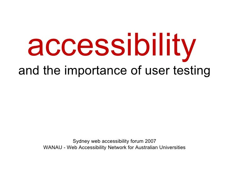 accessibility   and the importance of user testing Sydney web accessibility forum 2007 WANAU - Web Accessibility Network f...