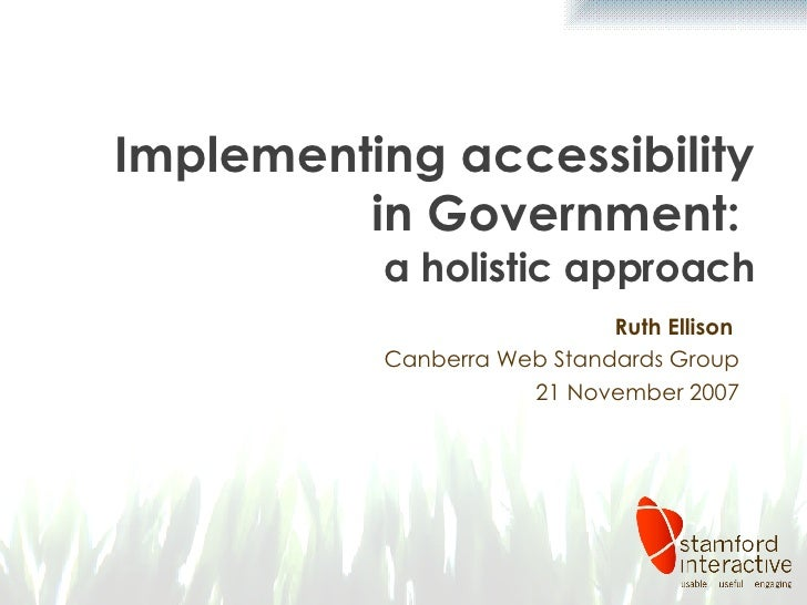 Implementing accessibility in Government:  a holistic approach Ruth Ellison  Canberra Web Standards Group 21 November 2007