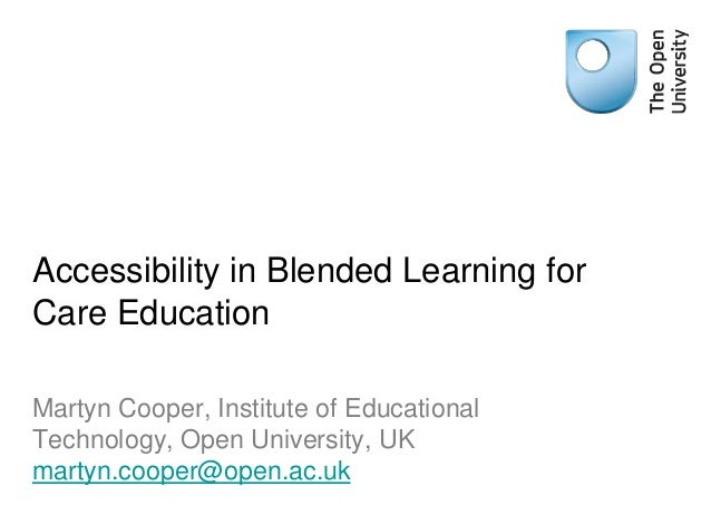 Accessibility in Blended Learning for Care Education Martyn Cooper, Institute of Educational Technology, Open University, ...