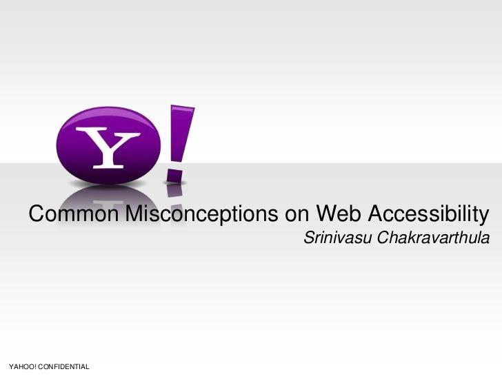 Common Misconceptions on Web Accessibility                            Srinivasu ChakravarthulaYAHOO! CONFIDENTIAL