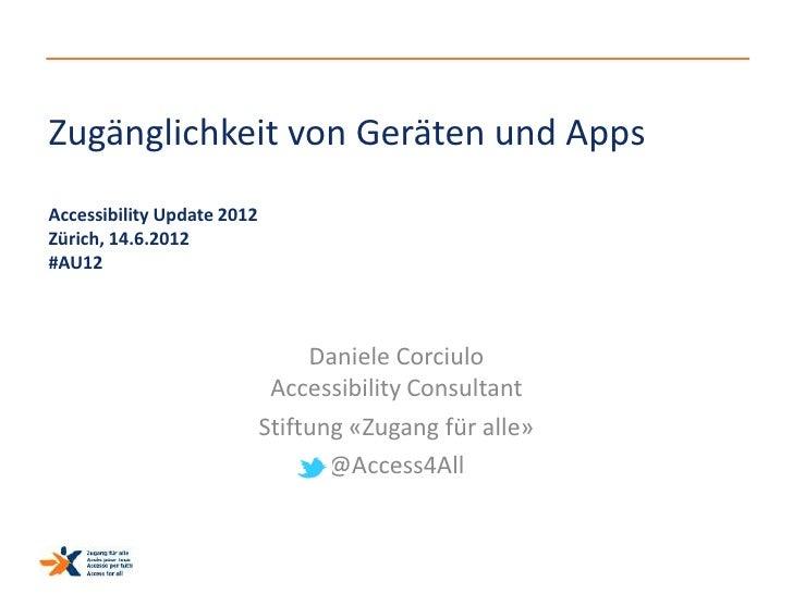 Zugänglichkeit von Geräten und AppsAccessibility Update 2012Zürich, 14.6.2012#AU12                                 Daniele...