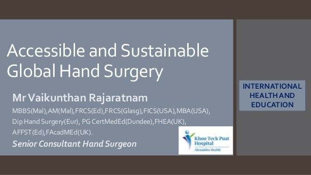 Accessible andSustainable Global HandSurgery MrVaikunthan Rajaratnam MBBS(Mal),AM(Mal),FRCS(Ed),FRCS(Glasg),FICS(USA),MBA(...