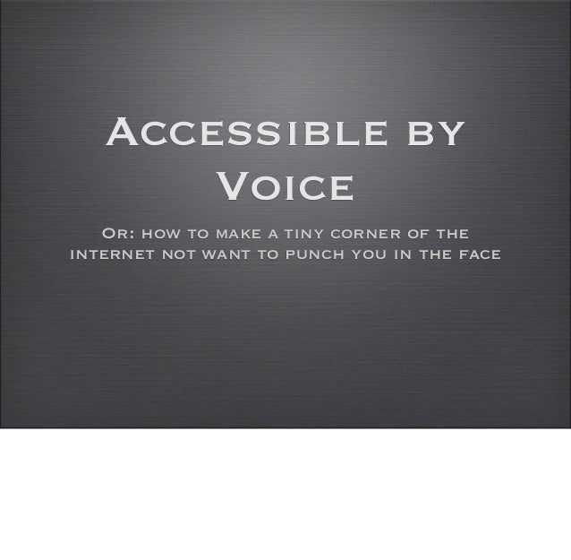 Accessible by       Voice   Or: how to make a tiny corner of theinternet not want to punch you in the face