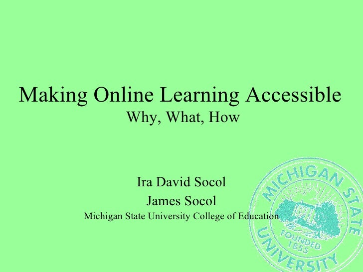 Making Online Learning Accessible  Why, What, How Ira David Socol James Socol Michigan State University College of Education