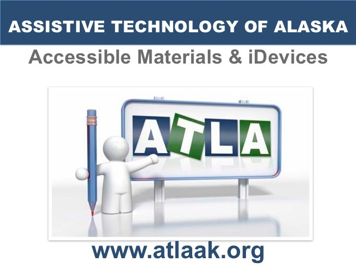 ASSISTIVE TECHNOLOGY OF ALASKA Accessible Materials & iDevices       www.atlaak.org