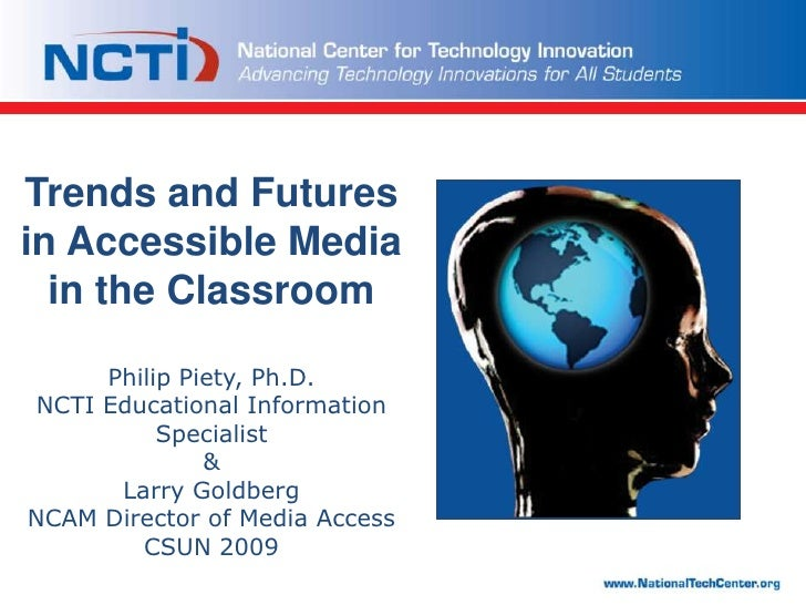 Trends and Futures in Accessible Media in the ClassroomPhilip Piety, Ph.D.NCTI Educational Information Specialist&Larry Go...