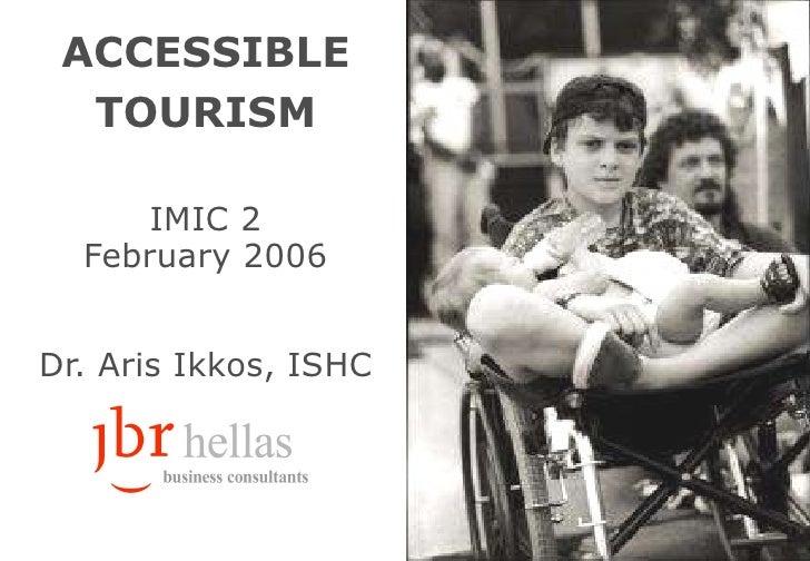 ACCESSIBLE TOURISM IMIC 2 February  2006 Dr.  Aris Ikkos ,  ISHC