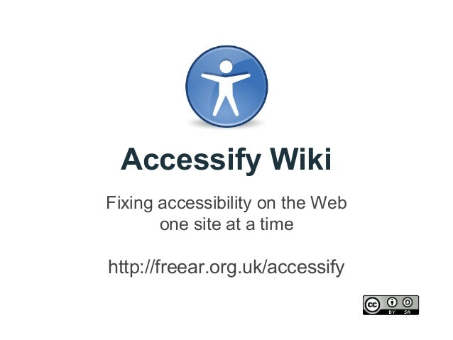 Accessify Wiki Fixing accessibility on the Web one site at a time  http://freear.org.uk/accessify