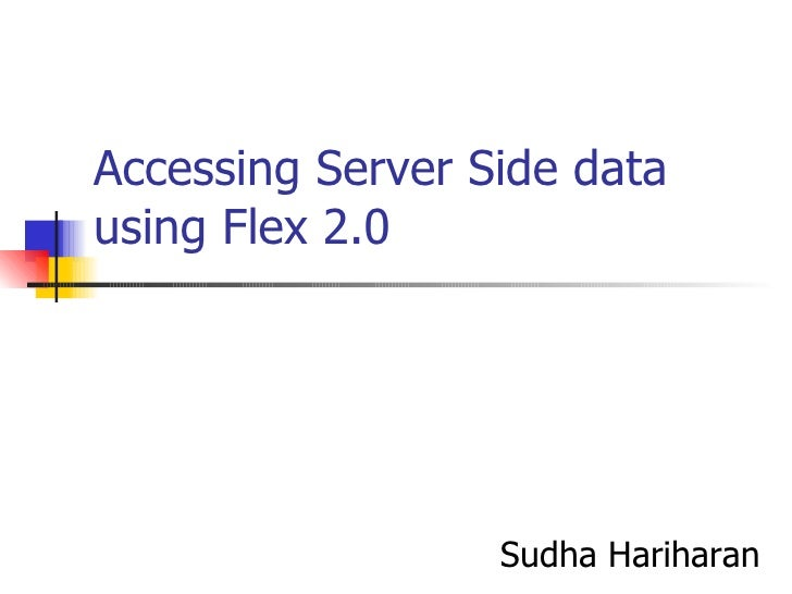 Accessing Server Side data using Flex 2.0 Sudha Hariharan