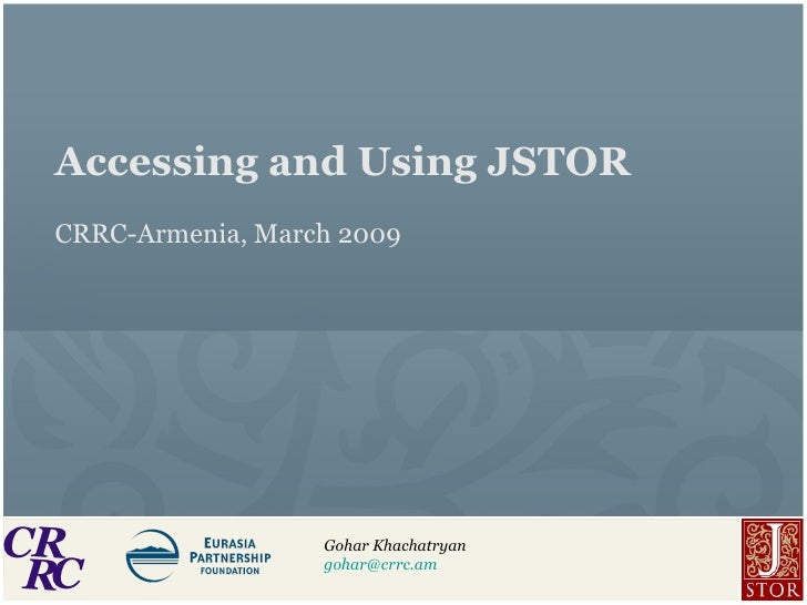 Accessing and Using JSTOR CRRC-Armenia, March 2009 Gohar Khachatryan [email_address]