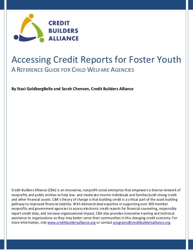 Accessing Credit Reports for Foster Youth A REFERENCE GUIDE FOR CHILD WELFARE AGENCIES By Staci GoldbergBelle and Sarah Ch...