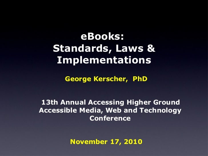 eBooks:  Standards, Laws & Implementations <ul><li>George Kerscher,  PhD </li></ul><ul><li>13th Annual Accessing Higher Gr...
