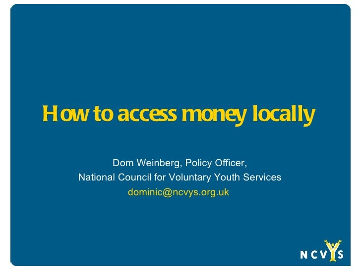 How to access money locally          Dom Weinberg, Policy Officer,   National Council for Voluntary Youth Services        ...