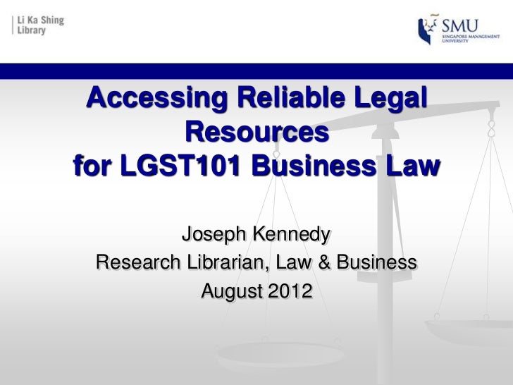 Accessing Reliable Legal       Resourcesfor LGST101 Business Law         Joseph Kennedy Research Librarian, Law & Business...