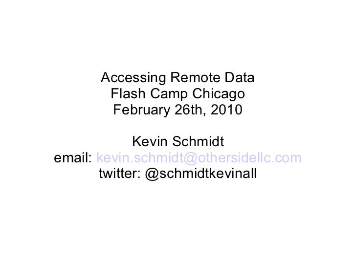 Accessing Remote Data Flash Camp Chicago February 26th, 2010 Kevin Schmidt email:  [email_address] twitter: @schmidtkevinall
