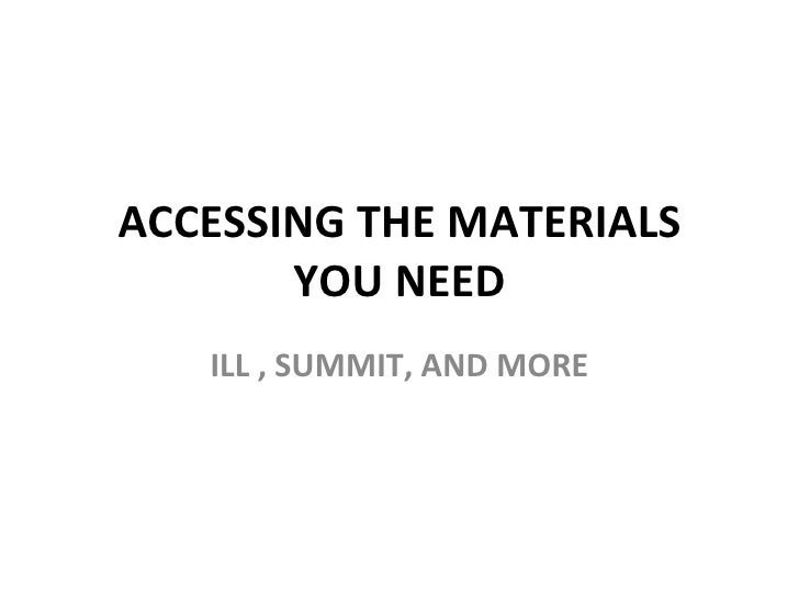 ACCESSING THE MATERIALS YOU NEED ILL , SUMMIT, AND MORE