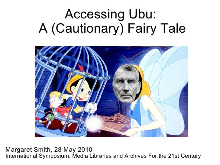 Accessing Ubu:  A (Cautionary) Fairy Tale Margaret Smith, 28 May 2010 International Symposium: Media Libraries and Archive...