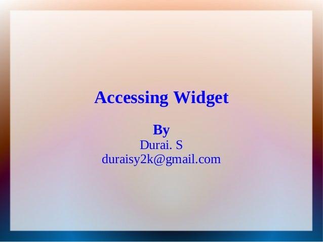 Accessing Widget        By       Durai. Sduraisy2k@gmail.com