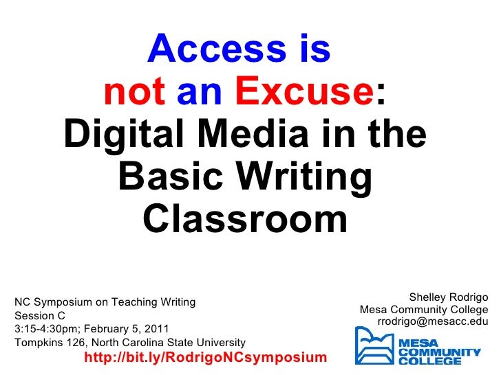 Access is  not  an  Excuse : Digital Media in the Basic Writing Classroom Shelley Rodrigo Mesa Community College [email_ad...
