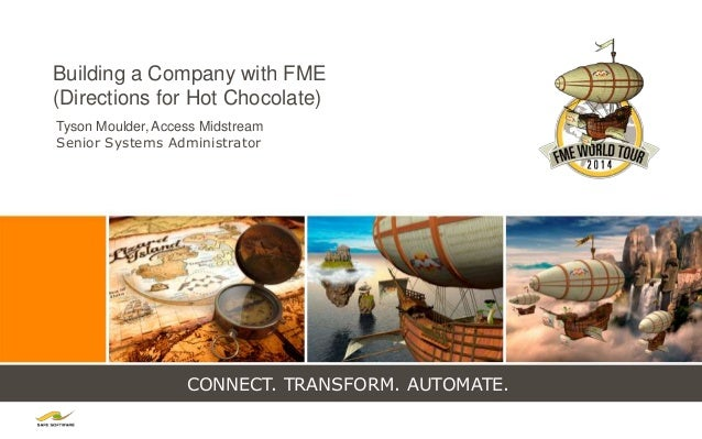 CONNECT. TRANSFORM. AUTOMATE. Building a Company with FME (Directions for Hot Chocolate) Tyson Moulder, Access Midstream S...