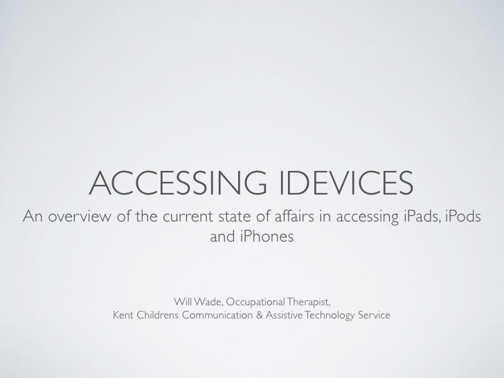 ACCESSING IDEVICESAn overview of the current state of affairs in accessing iPads, iPods                         and iPhone...