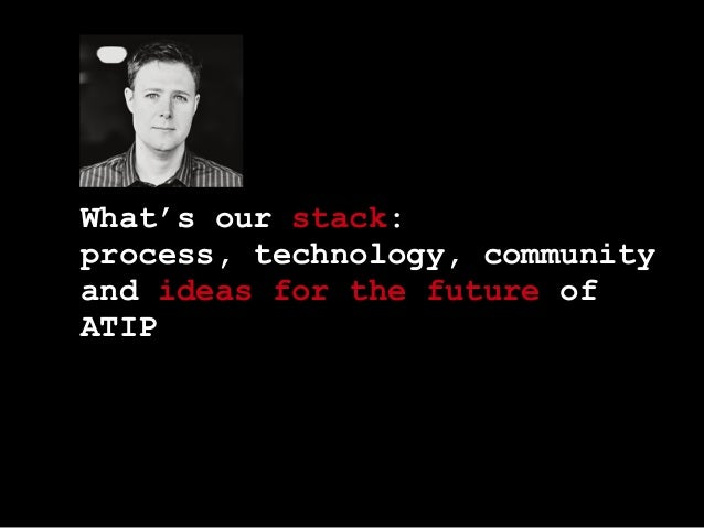 What's our stack: process, technology, community and ideas for the future of ATIP
