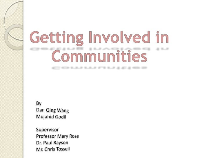 Getting Involved in Communities<br />By<br />Dan Qing Wang<br />Mujahid Godil<br />Supervisor<br />Professor Mary Rose<br ...