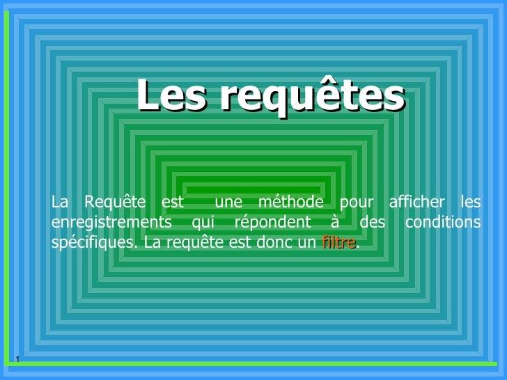 Les requêtes La Requête est  une méthode pour afficher les enregistrements qui répondent à des conditions spécifiques.  La...